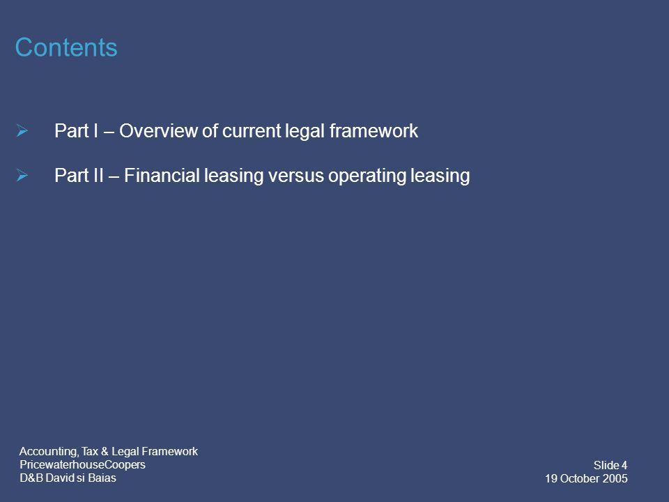 Accounting, Tax & Legal Framework PricewaterhouseCoopers D&B David si Baias Slide 4 19 October 2005 Contents  Part I – Overview of current legal framework  Part II – Financial leasing versus operating leasing