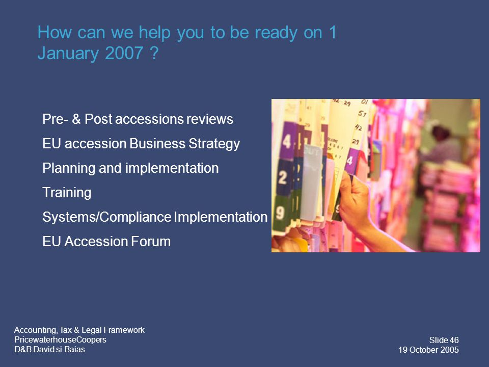 Accounting, Tax & Legal Framework PricewaterhouseCoopers D&B David si Baias Slide 46 19 October 2005 How can we help you to be ready on 1 January 2007 .