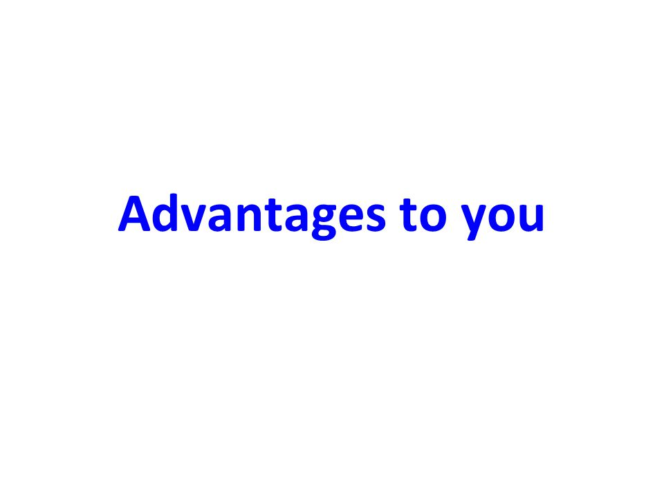 Advantages to you