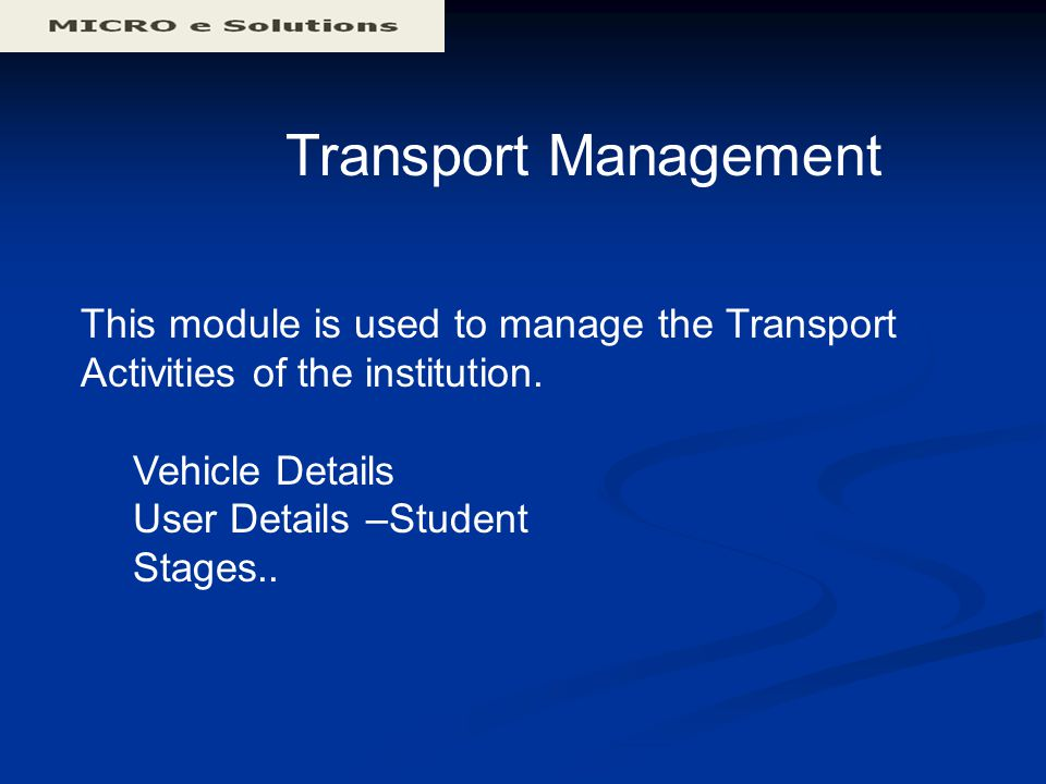 Transport Management This module is used to manage the Transport Activities of the institution. Vehicle Details User Details –Student Stages..