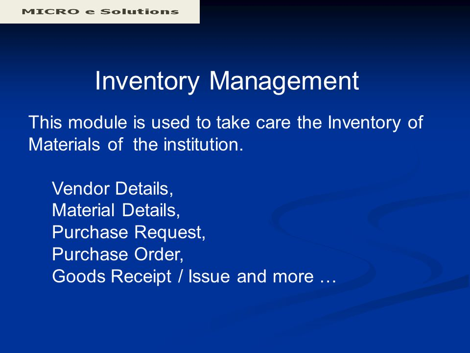 Inventory Management This module is used to take care the Inventory of Materials of the institution. Vendor Details, Material Details, Purchase Reques