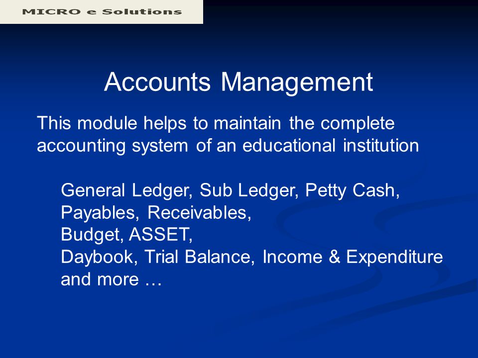 Accounts Management This module helps to maintain the complete accounting system of an educational institution General Ledger, Sub Ledger, Petty Cash, Payables, Receivables, Budget, ASSET, Daybook, Trial Balance, Income & Expenditure and more …