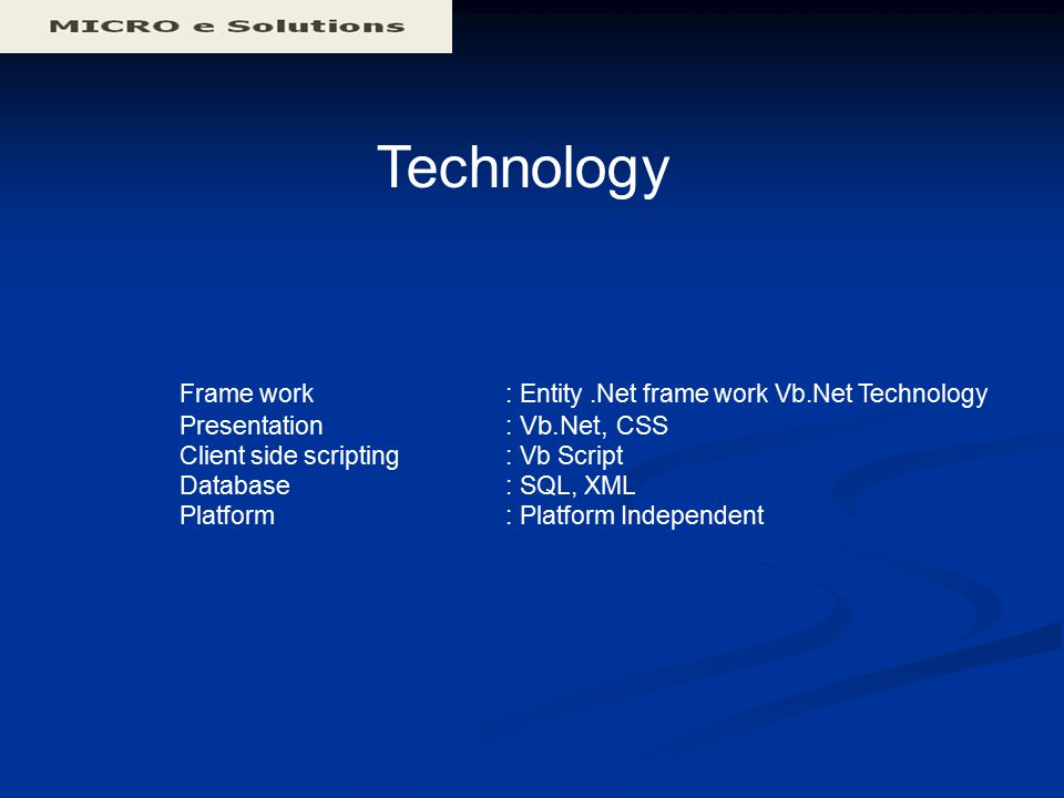 Technology Frame work : Entity.Net frame work Vb.Net Technology Presentation : Vb.Net, CSS Client side scripting : Vb Script Database : SQL, XML Platform : Platform Independent