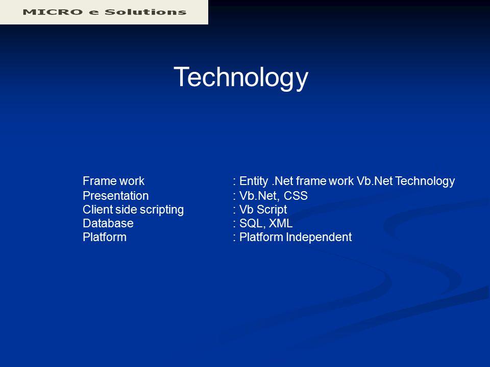 Technology Frame work : Entity.Net frame work Vb.Net Technology Presentation : Vb.Net, CSS Client side scripting : Vb Script Database : SQL, XML Platf