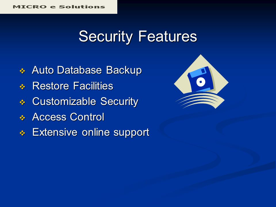 Security Features  Auto Database Backup  Restore Facilities  Customizable Security  Access Control  Extensive online support