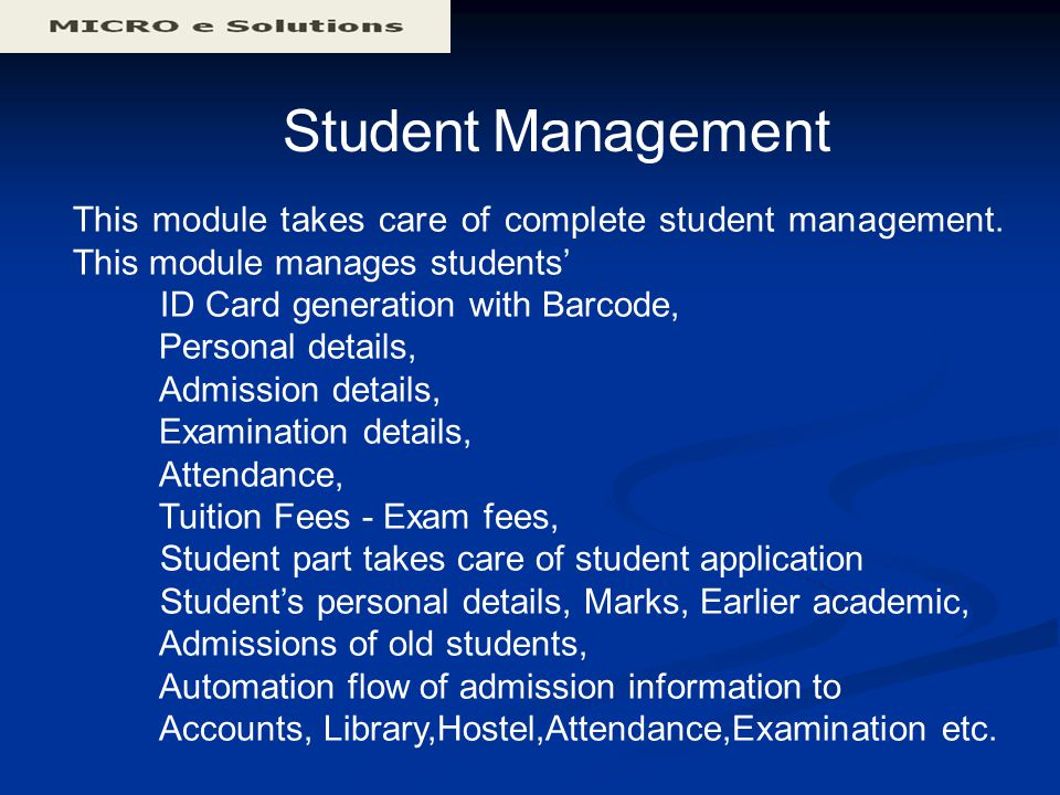 Student Management This module takes care of complete student management. This module manages students' ID Card generation with Barcode, Personal deta