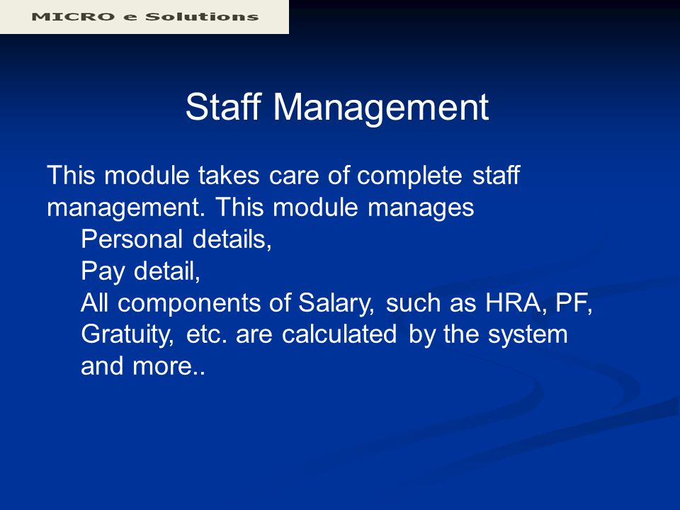 Staff Management This module takes care of complete staff management. This module manages Personal details, Pay detail, All components of Salary, such