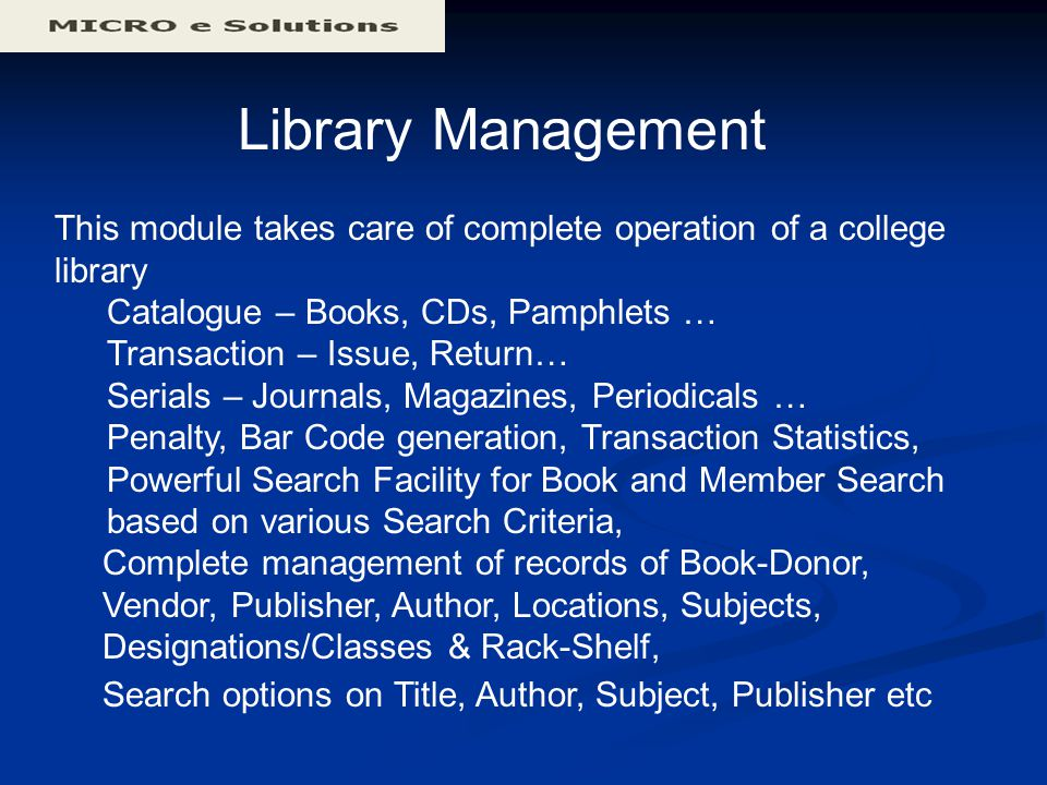 Library Management This module takes care of complete operation of a college library Catalogue – Books, CDs, Pamphlets … Transaction – Issue, Return… Serials – Journals, Magazines, Periodicals … Penalty, Bar Code generation, Transaction Statistics, Powerful Search Facility for Book and Member Search based on various Search Criteria, Complete management of records of Book-Donor, Vendor, Publisher, Author, Locations, Subjects, Designations/Classes & Rack-Shelf, Search options on Title, Author, Subject, Publisher etc
