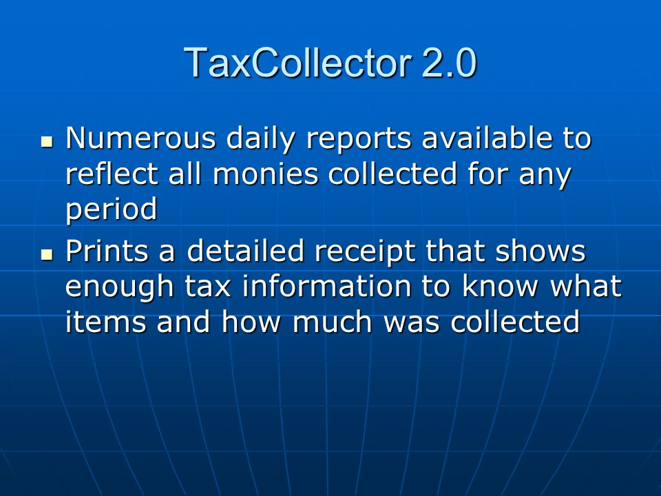 TaxCollector 2.0 Numerous daily reports available to reflect all monies collected for any period Numerous daily reports available to reflect all monies collected for any period Prints a detailed receipt that shows enough tax information to know what items and how much was collected Prints a detailed receipt that shows enough tax information to know what items and how much was collected