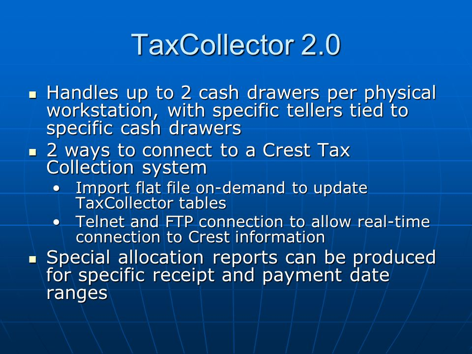 TaxCollector 2.0 Handles up to 2 cash drawers per physical workstation, with specific tellers tied to specific cash drawers Handles up to 2 cash drawers per physical workstation, with specific tellers tied to specific cash drawers 2 ways to connect to a Crest Tax Collection system 2 ways to connect to a Crest Tax Collection system Import flat file on-demand to update TaxCollector tablesImport flat file on-demand to update TaxCollector tables Telnet and FTP connection to allow real-time connection to Crest informationTelnet and FTP connection to allow real-time connection to Crest information Special allocation reports can be produced for specific receipt and payment date ranges Special allocation reports can be produced for specific receipt and payment date ranges