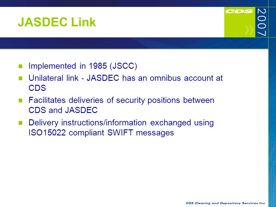 11 JASDEC Link Implemented in 1985 (JSCC) Unilateral link - JASDEC has an omnibus account at CDS Facilitates deliveries of security positions between CDS and JASDEC Delivery instructions/information exchanged using ISO15022 compliant SWIFT messages