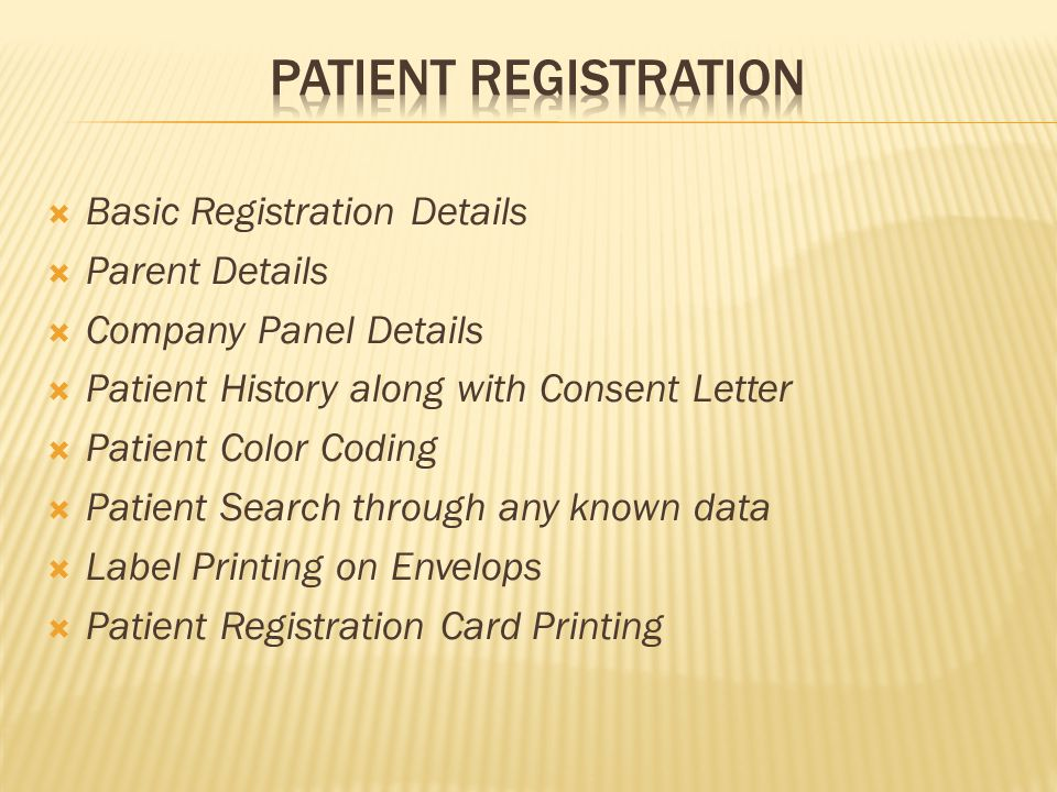  Basic Registration Details  Parent Details  Company Panel Details  Patient History along with Consent Letter  Patient Color Coding  Patient Search through any known data  Label Printing on Envelops  Patient Registration Card Printing