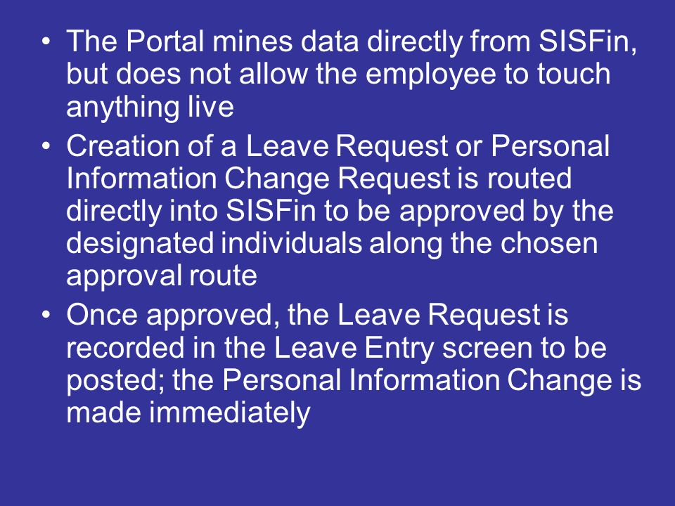 The Portal mines data directly from SISFin, but does not allow the employee to touch anything live Creation of a Leave Request or Personal Information Change Request is routed directly into SISFin to be approved by the designated individuals along the chosen approval route Once approved, the Leave Request is recorded in the Leave Entry screen to be posted; the Personal Information Change is made immediately