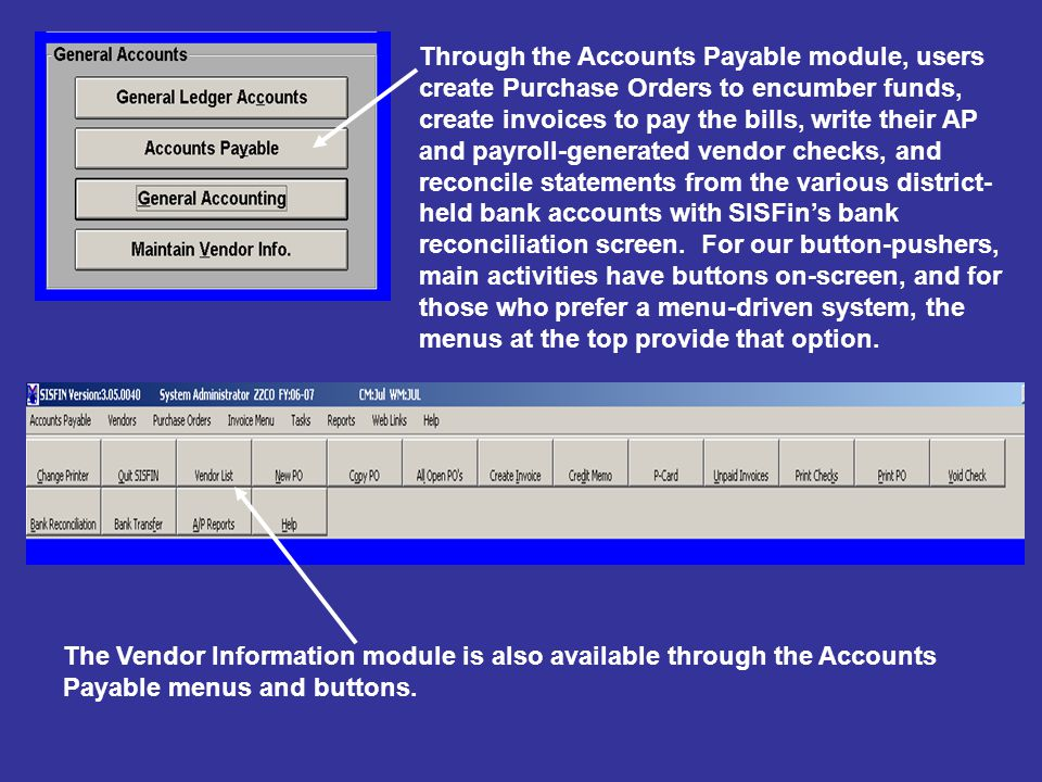 Through the Accounts Payable module, users create Purchase Orders to encumber funds, create invoices to pay the bills, write their AP and payroll-generated vendor checks, and reconcile statements from the various district- held bank accounts with SISFin's bank reconciliation screen.