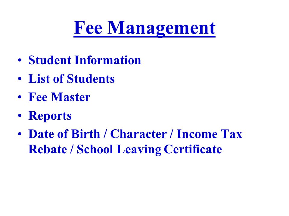 Fee Management Student Information List of Students Fee Master Reports Date of Birth / Character / Income Tax Rebate / School Leaving Certificate