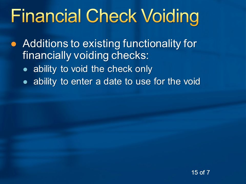 ●Additions to existing functionality for financially voiding checks: ● ability to void the check only ● ability to enter a date to use for the void 15 of 7