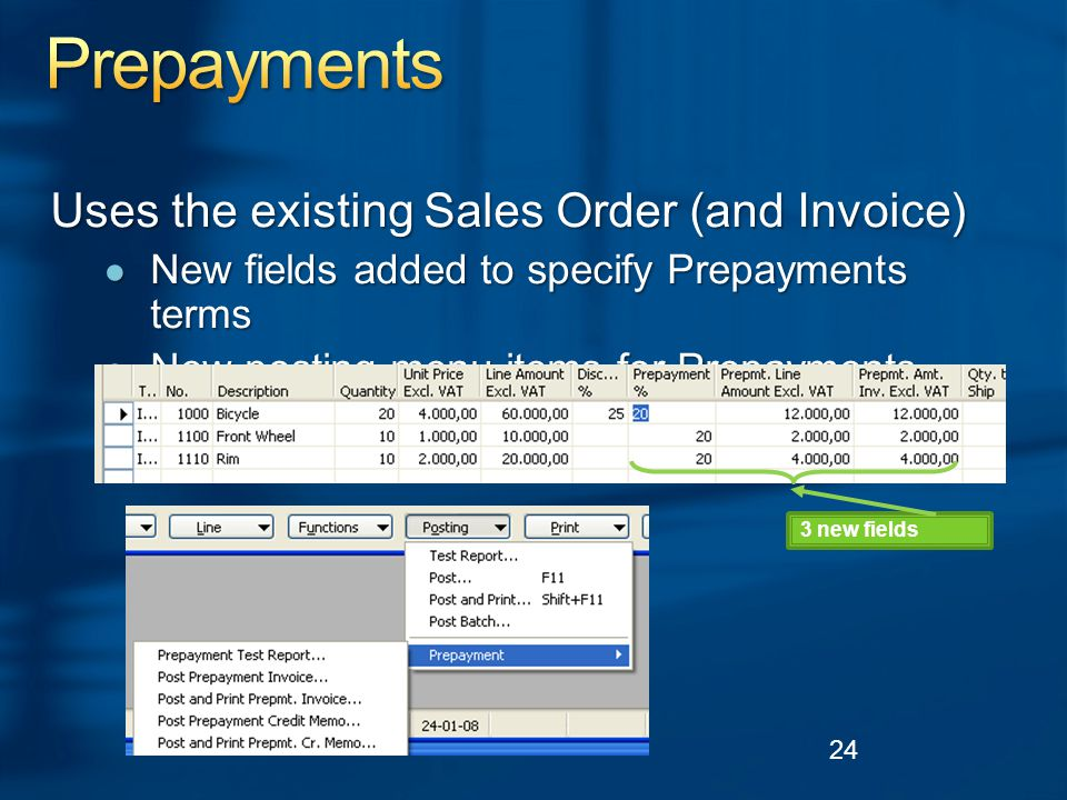 Uses the existing Sales Order (and Invoice) ● New fields added to specify Prepayments terms ● New posting menu items for Prepayments 24 3 new fields