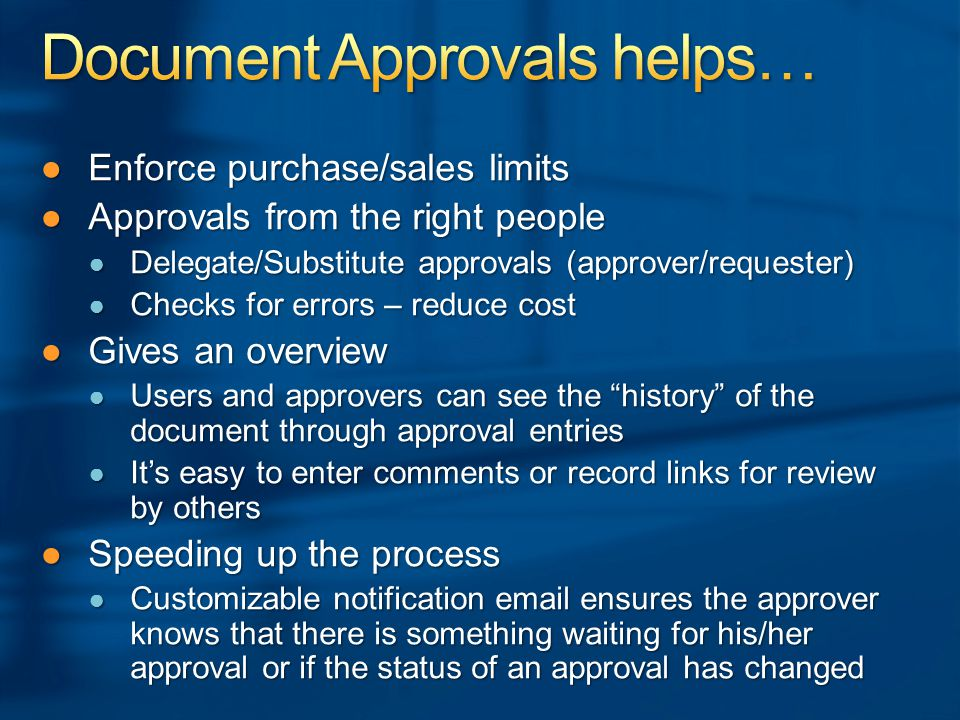 ●Enforce purchase/sales limits ●Approvals from the right people ● Delegate/Substitute approvals (approver/requester) ● Checks for errors – reduce cost ●Gives an overview ● Users and approvers can see the history of the document through approval entries ● It's easy to enter comments or record links for review by others ●Speeding up the process ● Customizable notification email ensures the approver knows that there is something waiting for his/her approval or if the status of an approval has changed