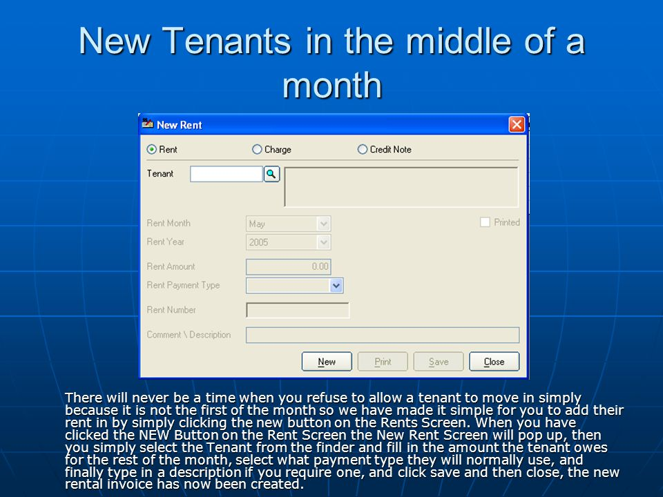 New Tenants in the middle of a month There will never be a time when you refuse to allow a tenant to move in simply because it is not the first of the month so we have made it simple for you to add their rent in by simply clicking the new button on the Rents Screen.