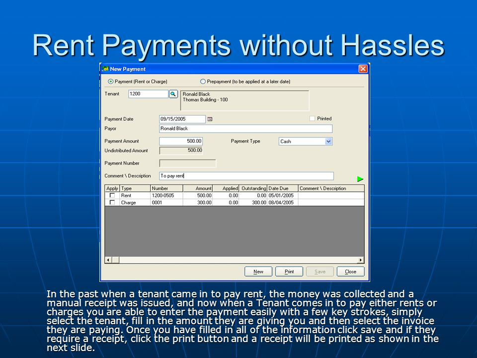 Rent Payments without Hassles In the past when a tenant came in to pay rent, the money was collected and a manual receipt was issued, and now when a Tenant comes in to pay either rents or charges you are able to enter the payment easily with a few key strokes, simply select the tenant, fill in the amount they are giving you and then select the invoice they are paying.