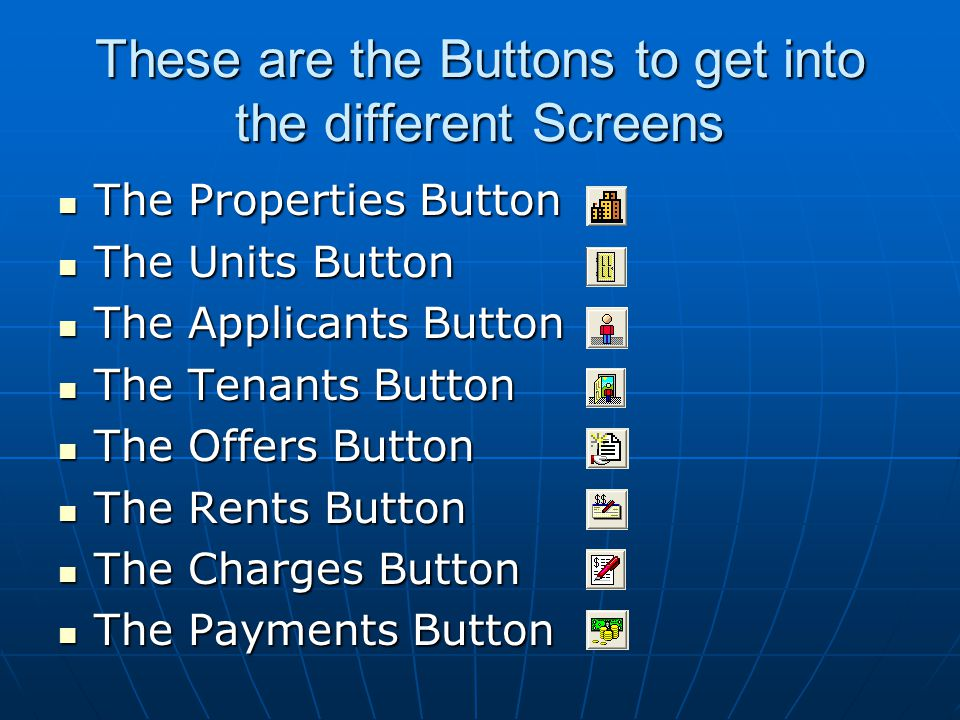These are the Buttons to get into the different Screens The Properties Button The Properties Button The Units Button The Units Button The Applicants Button The Applicants Button The Tenants Button The Tenants Button The Offers Button The Offers Button The Rents Button The Rents Button The Charges Button The Charges Button The Payments Button The Payments Button