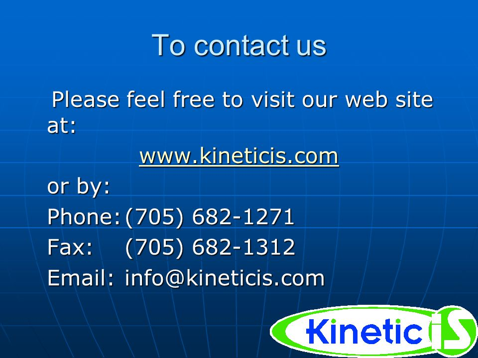 To contact us Please feel free to visit our web site at: Please feel free to visit our web site at: www.kineticis.com or by: Phone:(705) 682-1271 Fax:(705) 682-1312 Email:info@kineticis.com