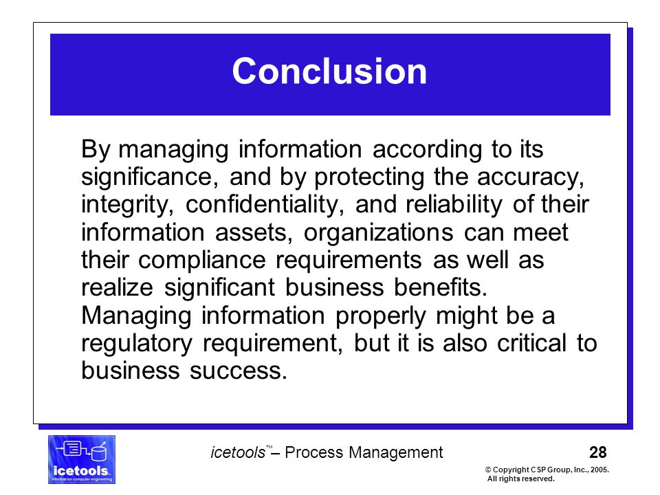 28 icetools – Process Management © Copyright CSP Group, Inc., 2005. All rights reserved. ™ Conclusion By managing information according to its signifi