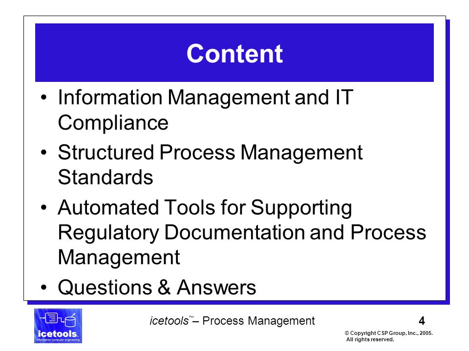 4 icetools – Process Management © Copyright CSP Group, Inc., 2005. All rights reserved. ™ Content Information Management and IT Compliance Structured