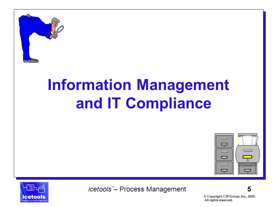 5 icetools – Process Management © Copyright CSP Group, Inc., 2005. All rights reserved. ™ Information Management and IT Compliance