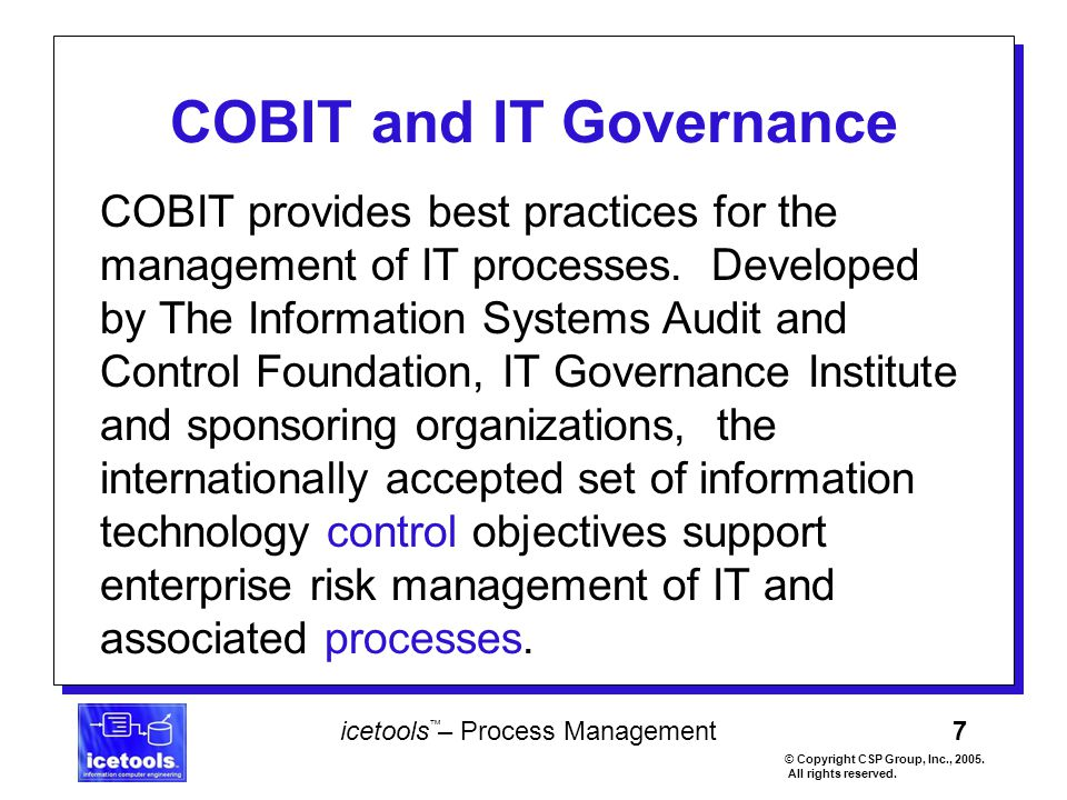 7 icetools – Process Management © Copyright CSP Group, Inc., 2005. All rights reserved. ™ COBIT and IT Governance COBIT provides best practices for th