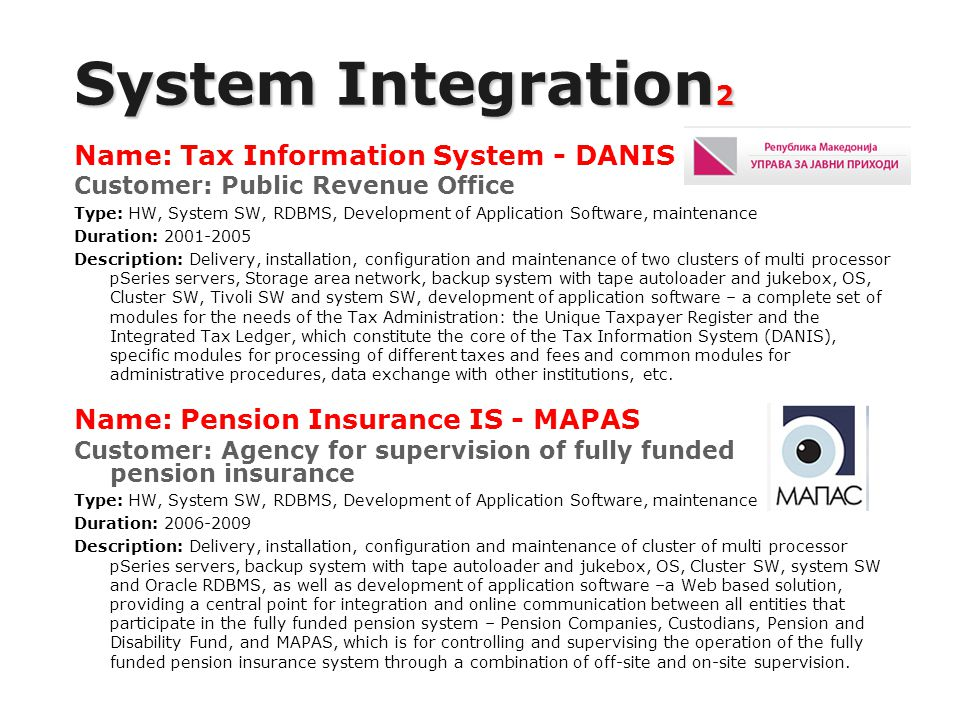 System Integration 2 Name: Tax Information System - DANIS Customer: Public Revenue Office Type: HW, System SW, RDBMS, Development of Application Software, maintenance Duration: 2001-2005 Description: Delivery, installation, configuration and maintenance of two clusters of multi processor pSeries servers, Storage area network, backup system with tape autoloader and jukebox, OS, Cluster SW, Tivoli SW and system SW, development of application software – a complete set of modules for the needs of the Tax Administration: the Unique Taxpayer Register and the Integrated Tax Ledger, which constitute the core of the Tax Information System (DANIS), specific modules for processing of different taxes and fees and common modules for administrative procedures, data exchange with other institutions, etc.