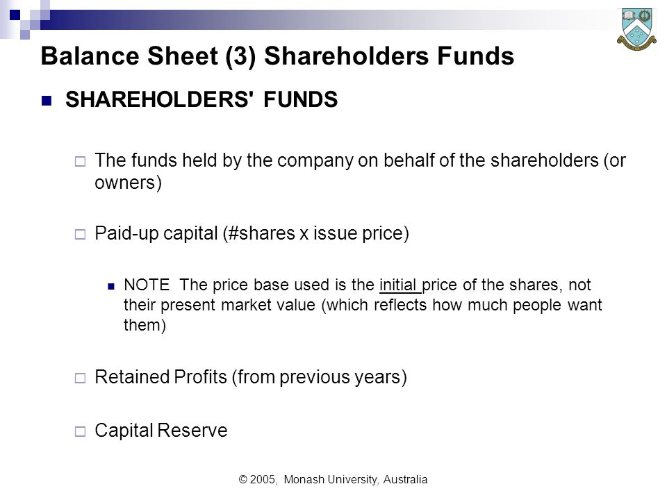 © 2005, Monash University, Australia Balance Sheet (3) Shareholders Funds SHAREHOLDERS FUNDS  The funds held by the company on behalf of the shareholders (or owners)  Paid-up capital (#shares x issue price) NOTE The price base used is the initial price of the shares, not their present market value (which reflects how much people want them)  Retained Profits (from previous years)  Capital Reserve