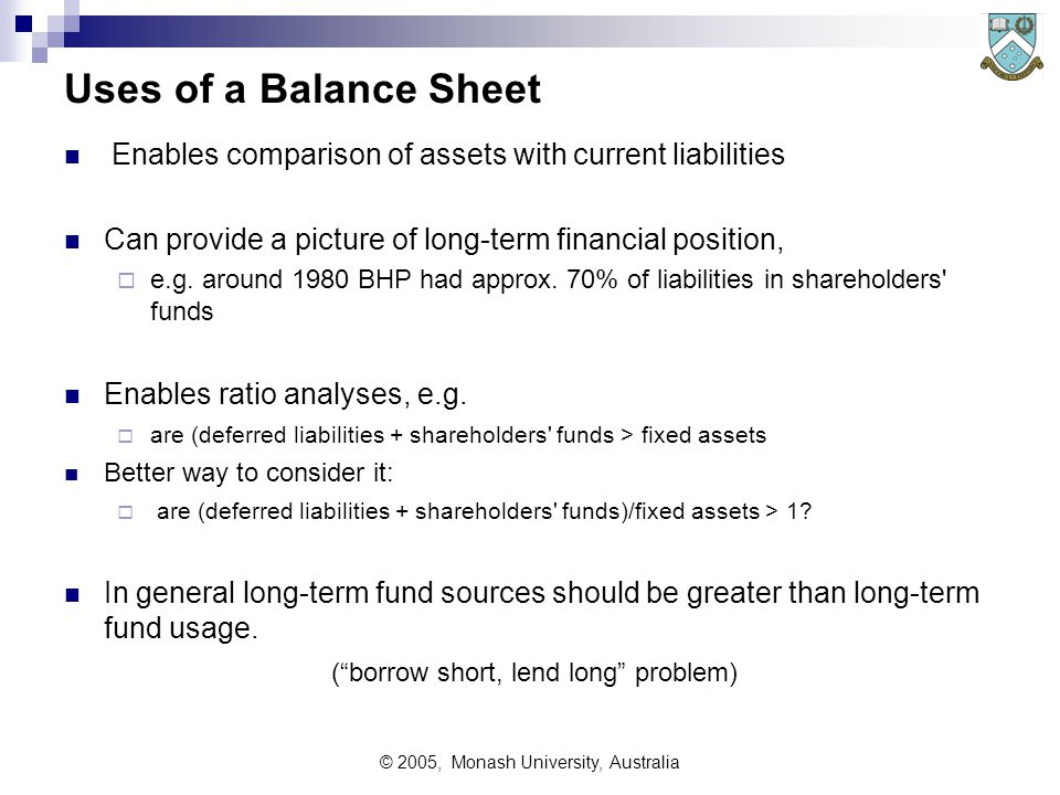 © 2005, Monash University, Australia Uses of a Balance Sheet Enables comparison of assets with current liabilities Can provide a picture of long-term