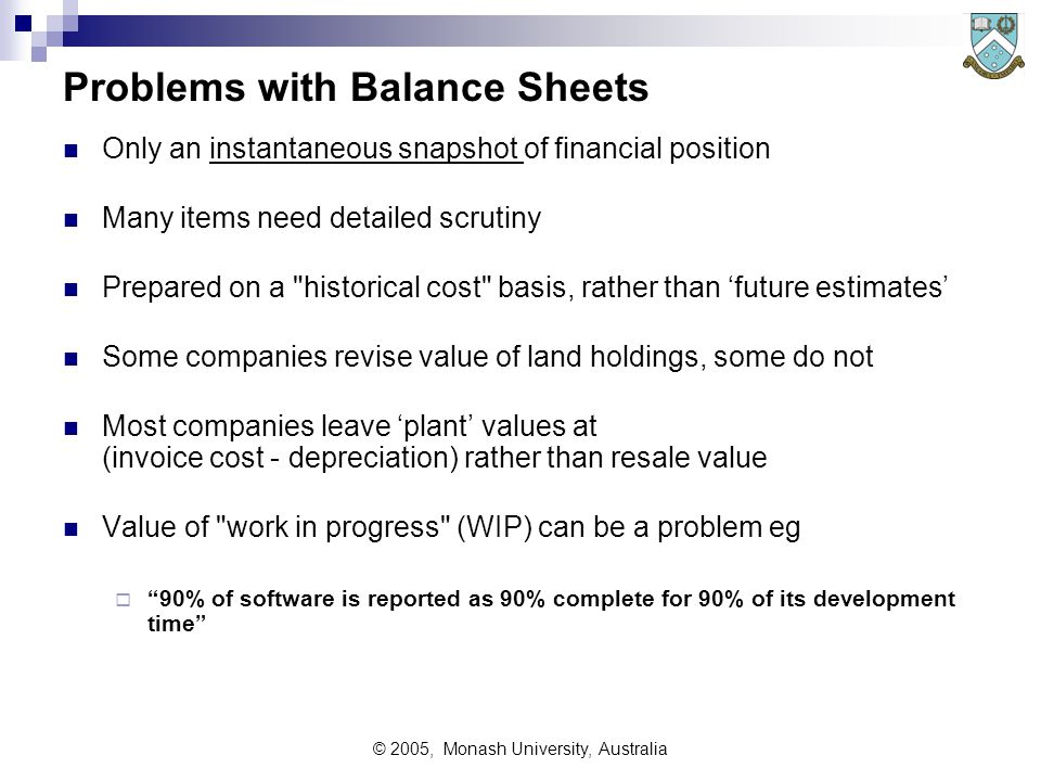 © 2005, Monash University, Australia Problems with Balance Sheets Only an instantaneous snapshot of financial position Many items need detailed scrutiny Prepared on a historical cost basis, rather than 'future estimates' Some companies revise value of land holdings, some do not Most companies leave 'plant' values at (invoice cost - depreciation) rather than resale value Value of work in progress (WIP) can be a problem eg  90% of software is reported as 90% complete for 90% of its development time