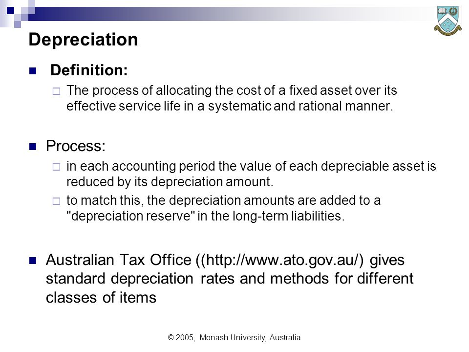 © 2005, Monash University, Australia Depreciation Definition:  The process of allocating the cost of a fixed asset over its effective service life in a systematic and rational manner.