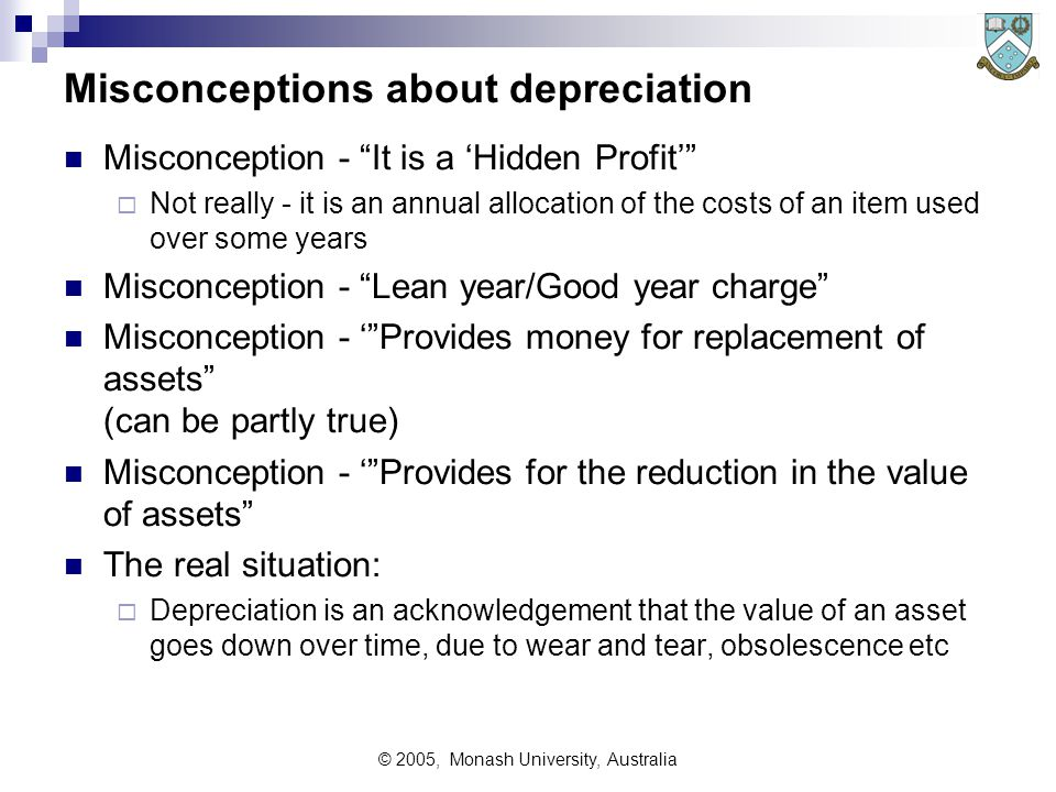 © 2005, Monash University, Australia Misconceptions about depreciation Misconception - It is a 'Hidden Profit'  Not really - it is an annual allocation of the costs of an item used over some years Misconception - Lean year/Good year charge Misconception - ' Provides money for replacement of assets (can be partly true) Misconception - ' Provides for the reduction in the value of assets The real situation:  Depreciation is an acknowledgement that the value of an asset goes down over time, due to wear and tear, obsolescence etc