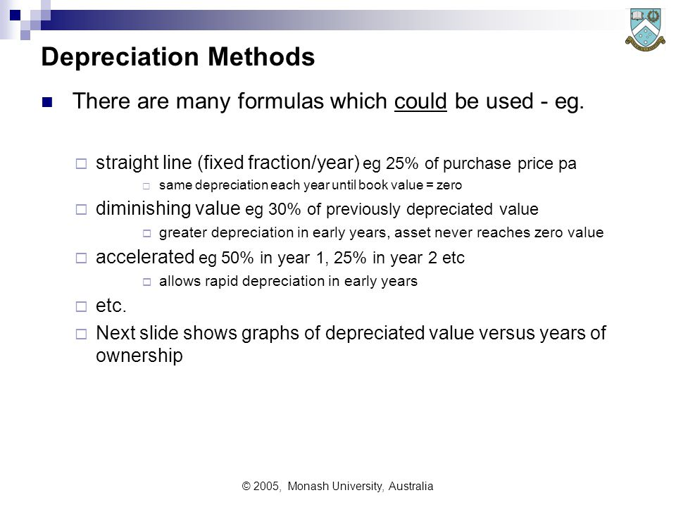© 2005, Monash University, Australia Depreciation Methods There are many formulas which could be used - eg.  straight line (fixed fraction/year) eg 2