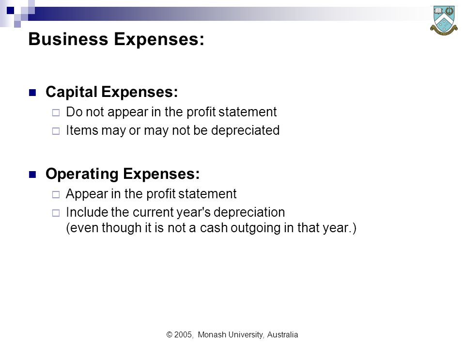 © 2005, Monash University, Australia Business Expenses: Capital Expenses:  Do not appear in the profit statement  Items may or may not be depreciated Operating Expenses:  Appear in the profit statement  Include the current year s depreciation (even though it is not a cash outgoing in that year.)