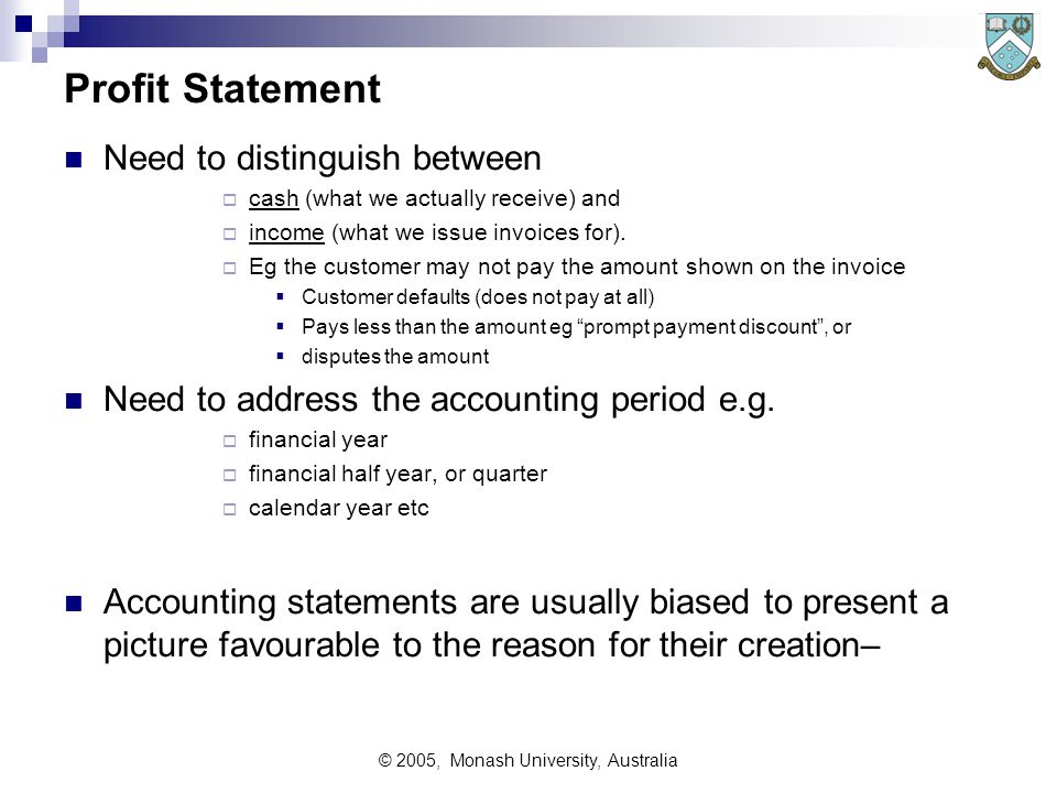 © 2005, Monash University, Australia Profit Statement Need to distinguish between  cash (what we actually receive) and  income (what we issue invoices for).