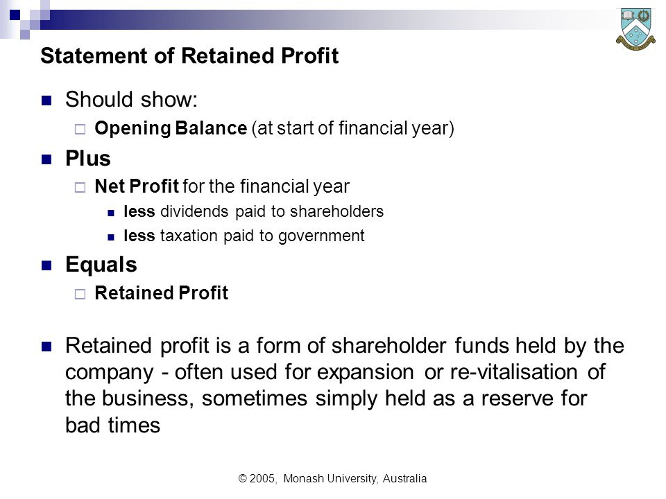 © 2005, Monash University, Australia Statement of Retained Profit Should show:  Opening Balance (at start of financial year) Plus  Net Profit for th