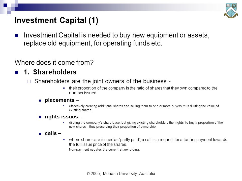 © 2005, Monash University, Australia Investment Capital (1) Investment Capital is needed to buy new equipment or assets, replace old equipment, for op