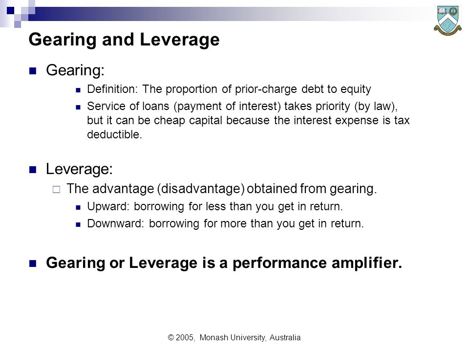 © 2005, Monash University, Australia Gearing and Leverage Gearing: Definition: The proportion of prior-charge debt to equity Service of loans (payment