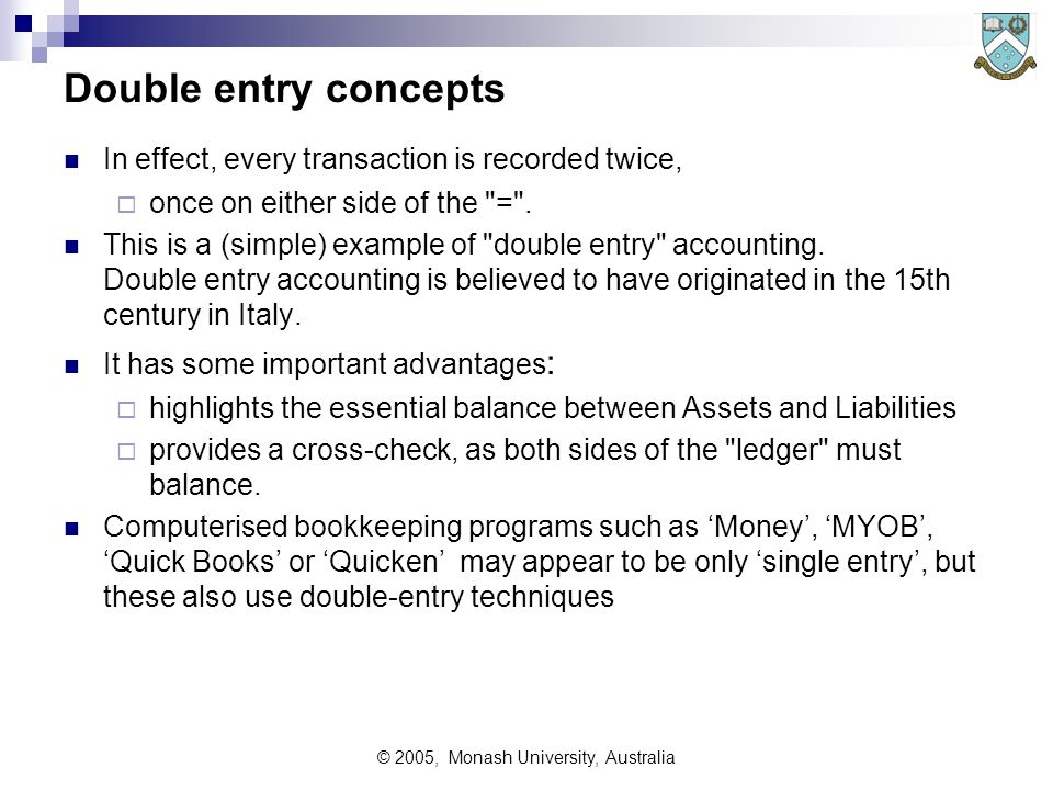© 2005, Monash University, Australia Double entry concepts In effect, every transaction is recorded twice,  once on either side of the = .