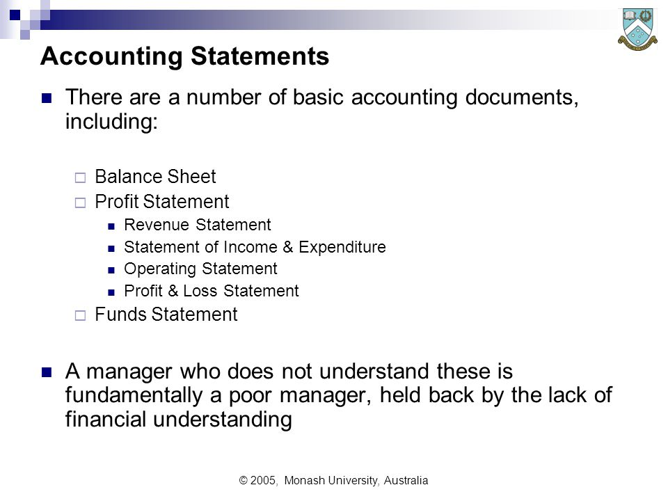 © 2005, Monash University, Australia Accounting Statements There are a number of basic accounting documents, including:  Balance Sheet  Profit Statement Revenue Statement Statement of Income & Expenditure Operating Statement Profit & Loss Statement  Funds Statement A manager who does not understand these is fundamentally a poor manager, held back by the lack of financial understanding