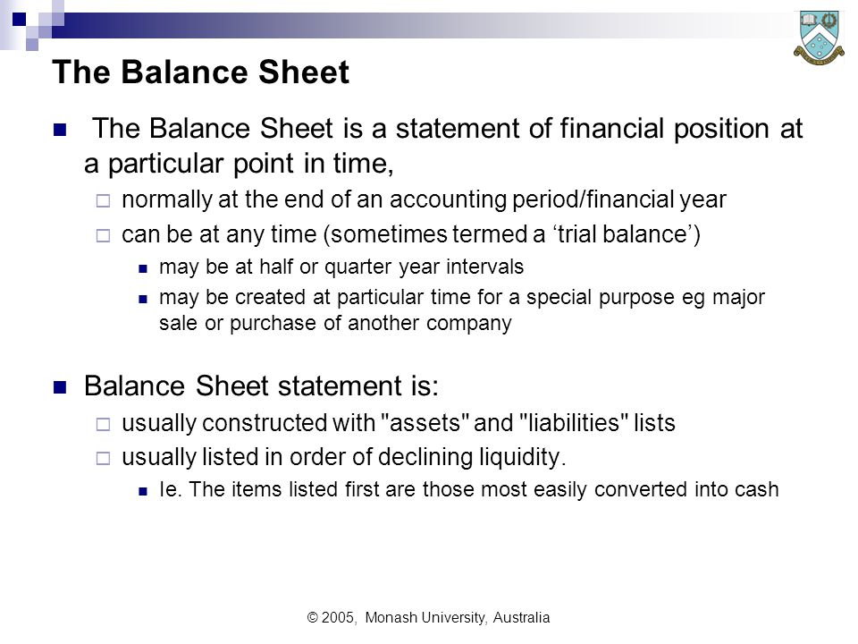© 2005, Monash University, Australia The Balance Sheet The Balance Sheet is a statement of financial position at a particular point in time,  normally at the end of an accounting period/financial year  can be at any time (sometimes termed a 'trial balance') may be at half or quarter year intervals may be created at particular time for a special purpose eg major sale or purchase of another company Balance Sheet statement is:  usually constructed with assets and liabilities lists  usually listed in order of declining liquidity.