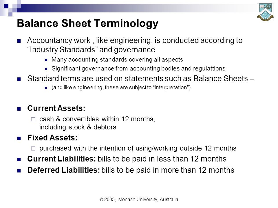© 2005, Monash University, Australia Balance Sheet Terminology Accountancy work, like engineering, is conducted according to Industry Standards and governance Many accounting standards covering all aspects Significant governance from accounting bodies and regulattions Standard terms are used on statements such as Balance Sheets – (and like engineering, these are subject to interpretation ) Current Assets:  cash & convertibles within 12 months, including stock & debtors Fixed Assets:  purchased with the intention of using/working outside 12 months Current Liabilities: bills to be paid in less than 12 months Deferred Liabilities: bills to be paid in more than 12 months
