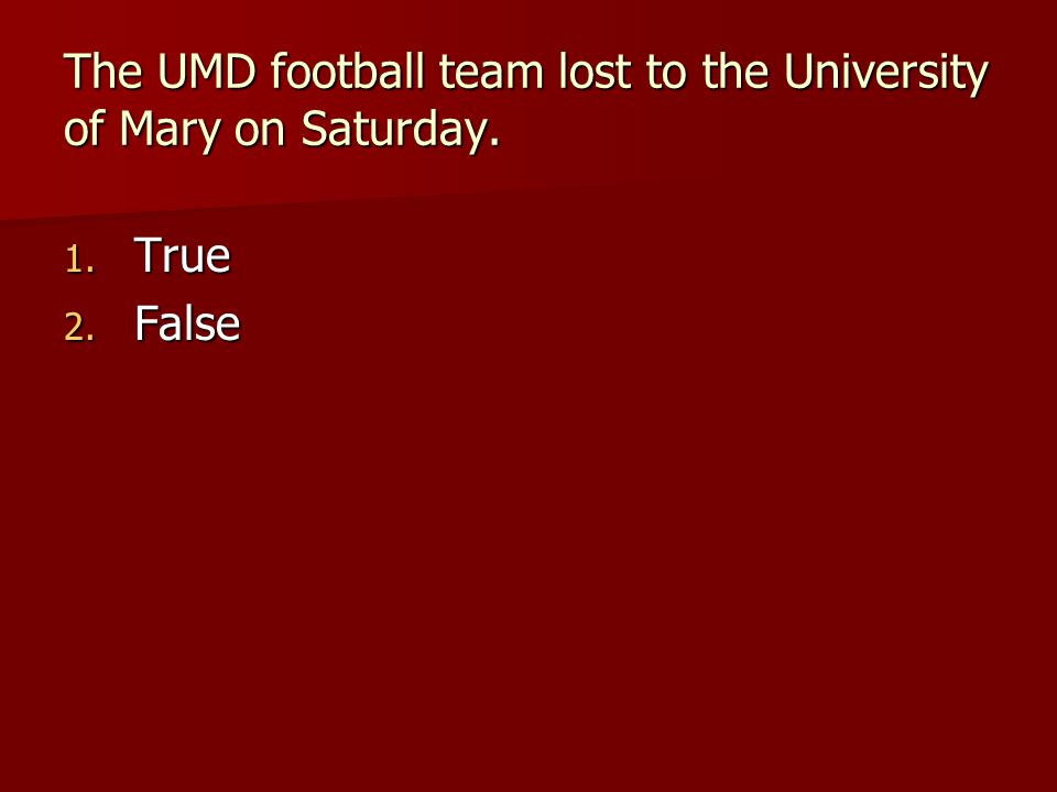 The UMD football team lost to the University of Mary on Saturday. 1. True 2. False
