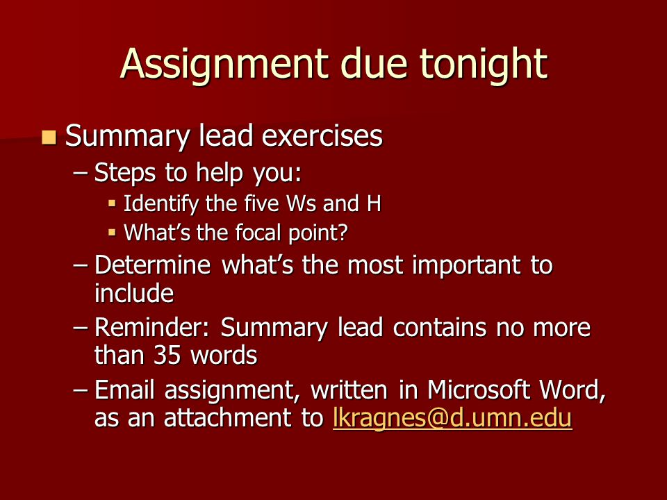 Assignment due tonight Summary lead exercises Summary lead exercises –Steps to help you:  Identify the five Ws and H  What's the focal point.