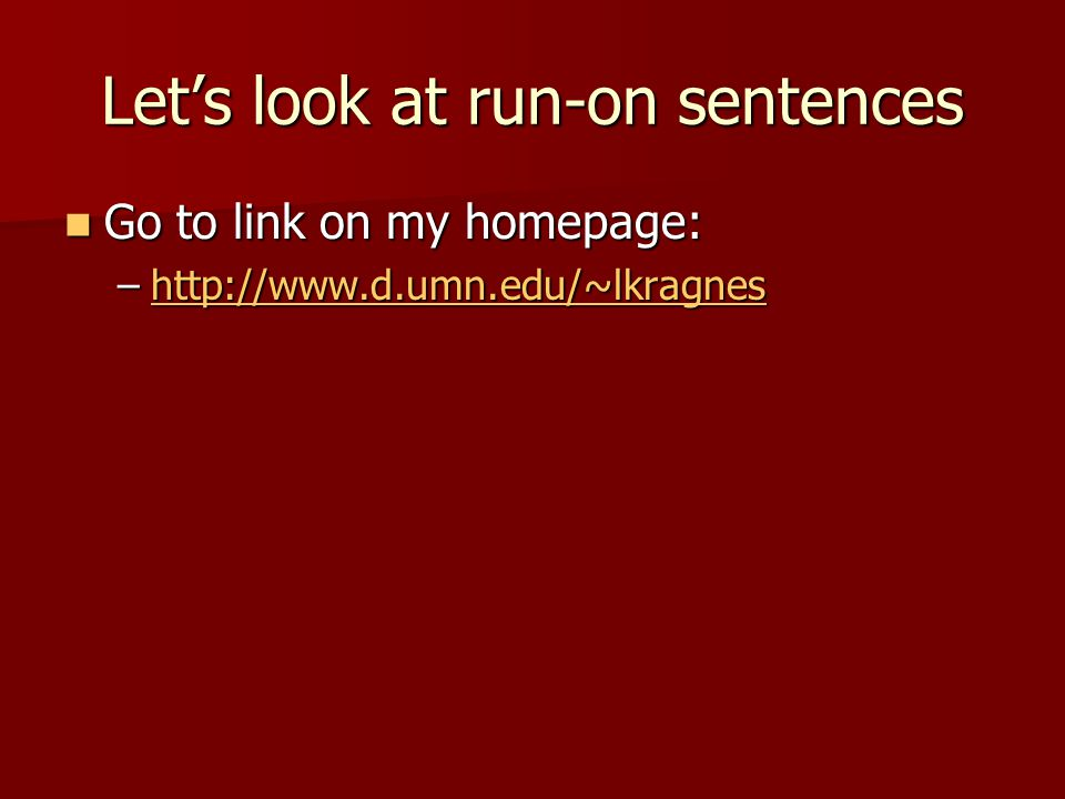 Let's look at run-on sentences Go to link on my homepage: Go to link on my homepage: –http://www.d.umn.edu/~lkragnes http://www.d.umn.edu/~lkragnes
