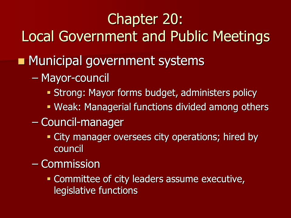 Chapter 20: Local Government and Public Meetings Municipal government systems Municipal government systems –Mayor-council  Strong: Mayor forms budget, administers policy  Weak: Managerial functions divided among others –Council-manager  City manager oversees city operations; hired by council –Commission  Committee of city leaders assume executive, legislative functions